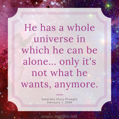 He has a whole universe in which he can be alone... only it's not what he wants, anymore. Saturday Story Prompt. February 7, 2009