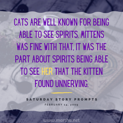Cats are well known for being able to see spirits. Mittens was fine with that, it was the part about spirits being able to see her that the kitten found unnerving. Saturday Story Prompt. February 14, 2009