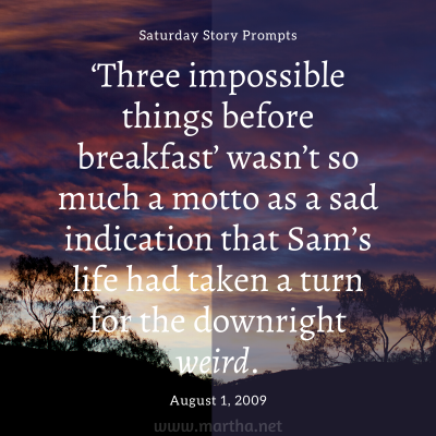 'Three impossible things before breakfast' wasn't so much a motto as a sad indication that Sam's life had taken a turn for the downright weird. Saturday Story Prompt. August 1, 2009