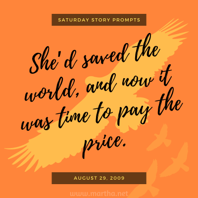 Saturday Story Prompts image for 2009-08-29. She'd saved the world, and now it was time to pay the price. written by Martha Bechtel