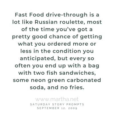 Fast Food drive-through is a lot like Russian roulette, most of the time you've got a pretty good chance of getting what you ordered more or less in the condition you anticipated, but every so often you end up with a bag with two fish sandwiches, some neon green carbonated soda, and no fries. Saturday Story Prompt. September 12, 2009