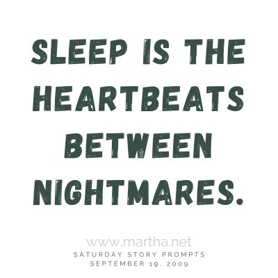 Sleep is the heartbeats between nightmares. Saturday Story Prompt. September 19, 2009