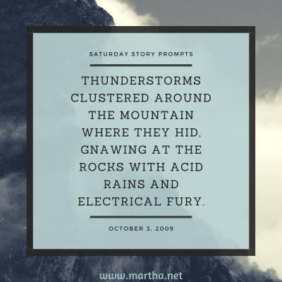 Thunderstorms clustered around the mountain where they hid, gnawing at the rocks with acid rains and electrical fury. Saturday Story Prompt. October 3, 2009