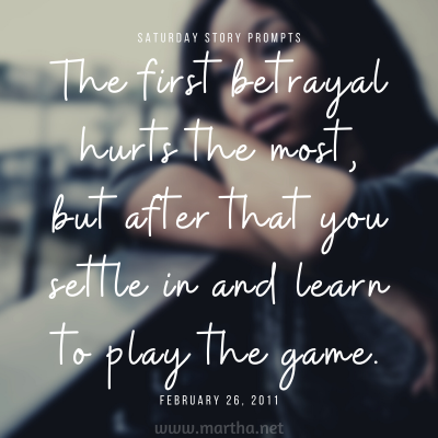 The first betrayal hurts the most, but after that, you settle in and learn to play the game. Saturday Story Prompt. February 26, 2011