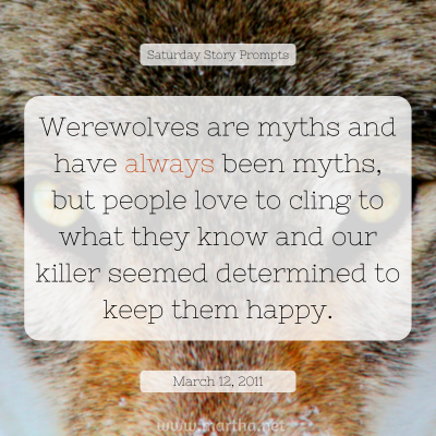 Werewolves are myths and have always been myths, but people love to cling to what they know and our killer seemed determined to keep them happy. Saturday Story Prompt. March 12, 2011