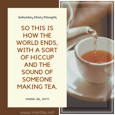 So this is how the world ends, with a sort of hiccup and the sound of someone making tea. Saturday Story Prompt. March 26, 2011