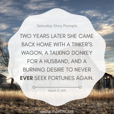 Two years later she came back home with a tinker's wagon, a talking donkey for a husband and a burning desire to never ever seek fortunes again. Saturday Story Prompt. March 5, 2011