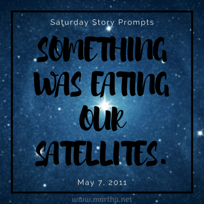 Something was eating our satellites. Saturday Story Prompt. May 7, 2011