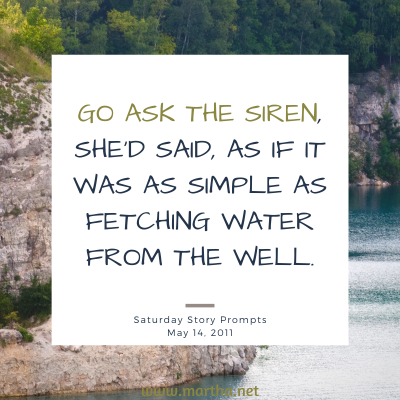 Go ask the Siren, she'd said, as if it was as simple as fetching water from the well. Saturday Story Prompt. May 31, 2014