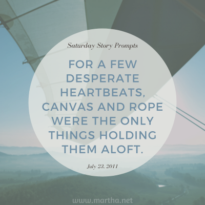 For a few desperate heartbeats, canvas and rope were the only things holding them aloft. Saturday Story Prompt. July 23, 2011