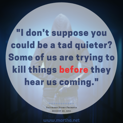 I don't suppose you could be a tad quieter? Some of us are trying to kill things before they hear us coming. Saturday Story Prompt. August 20, 2011