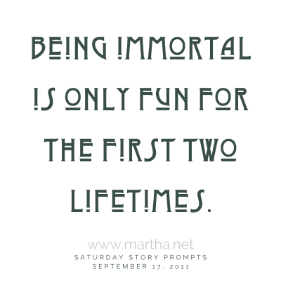 Being immortal is only fun for the first two lifetimes. Saturday Story Prompt. September 17, 2011
