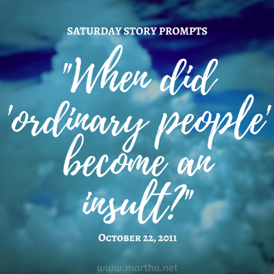 """""""When did 'ordinary people' become an insult?"""" Saturday Story Prompt. October 22, 2011"""