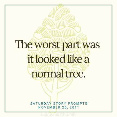 The worst part was it looked like a normal tree. Saturday Story Prompt. November 26, 2011