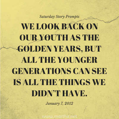 We look back on our youth as the golden years, but all the younger generations can see is all the things we didn't have. Saturday Story Prompt. January 7, 2012