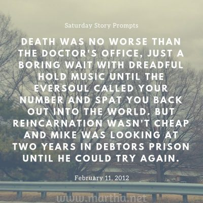 Death was no worse than the doctor's office, just a boring wait with dreadful hold music until the Eversoul called your number and spat you back out into the world. But reincarnation wasn't cheap and Mike was looking at two years in debtors prison until he could try again. Saturday Story Prompt. February 11, 2012