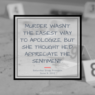 Murder wasn't the easiest way to apologize, but she thought he'd appreciate the sentiment. Saturday Story Prompt. June 9, 2012