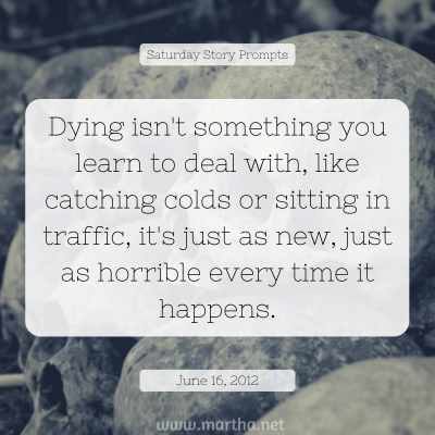 Dying isn't something you learn to deal with, like catching colds or sitting in traffic, it's just as new, just as horrible every time it happens. Saturday Story Prompt. June 16, 2012