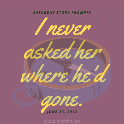 I never asked her where he'd gone. Saturday Story Prompt. June 23, 2012