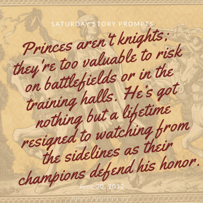Princes aren't knights; they're too valuable to risk on battlefields or in the training halls. Saturday Story Prompt. June 30, 2012