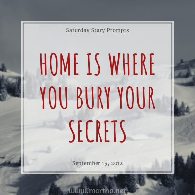 Home is where you bury your secrets. Saturday Story Prompt. September 15, 2012