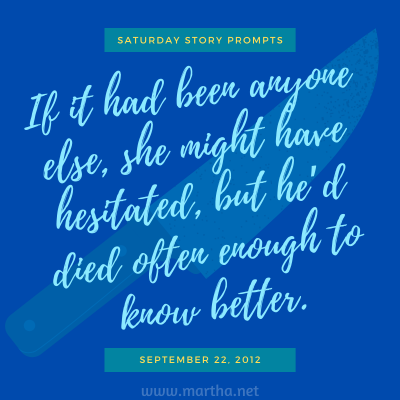 If it had been anyone else, she might have hesitated, but he'd died often enough to know better. Saturday Story Prompt. September 22, 2012