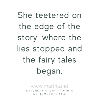 She teetered on the edge of the story, where the lies stopped and the fairy tales began. Saturday Story Prompt. September 1, 2012