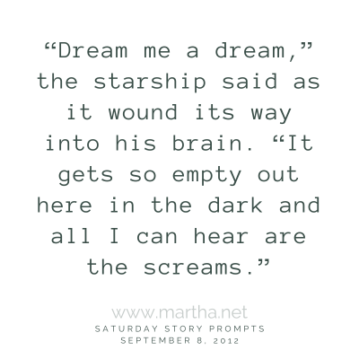 """""""Dream me a dream,"""" the starship said as it wound its way into his brain. """"It gets so empty out here in the dark and all I can hear are the screams."""" Saturday Story Prompt. September 8, 2012"""