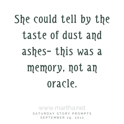 She could tell by the taste of dust and ashes– this was a memory, not an oracle. Saturday Story Prompt. September 29, 2012