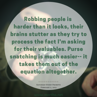 Robbing people is harder than it looks, their brains stutter as they try to process the fact I'm asking for their valuables. Purse snatching is much easier-- it takes them out of the equation altogether. Saturday Story Prompt. February 2, 2013