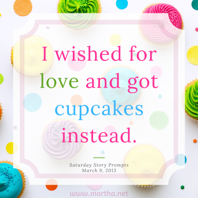 I wished for love and got cupcakes instead. Saturday Story Prompt. March 9, 2013
