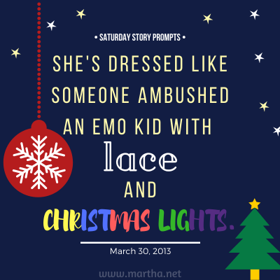 She's dressed like someone ambushed an emo kid with lace and Christmas lights. Saturday Story Prompt. March 30, 2013