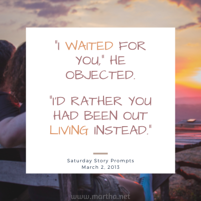 I waited for you, he objected. I'd rather you had been out living instead. Saturday Story Prompt. March 2, 2013