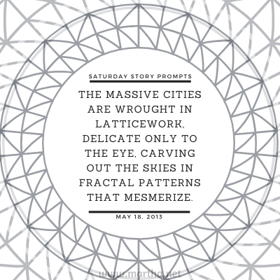 The massive cities are wrought in latticework, delicate only to the eye, carving out the skies in fractal patterns that mesmerize. Saturday Story Prompt. May 18, 2013
