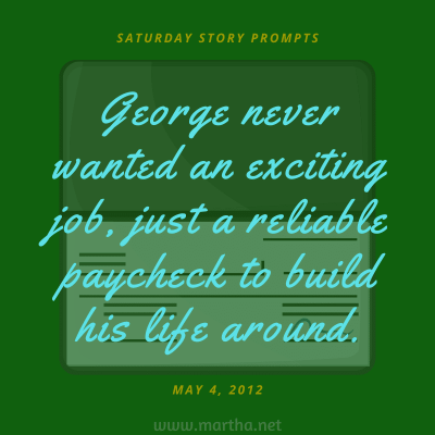 George never wanted an exciting job, just a reliable paycheck to build his life around. Saturday Story Prompt. May 4, 2013