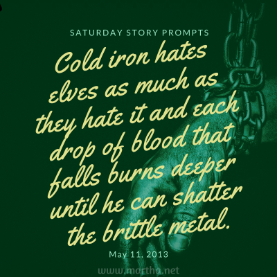 Cold iron hates elves as much as they hate it and each drop of blood that falls burns deeper until he can shatter the brittle metal. Saturday Story Prompt. May 11, 2013