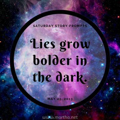 Lies grow bolder in the dark. Saturday Story Prompt. May 25, 2013