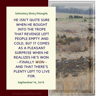 Saturday Story Prompts image for 2013-09-14. He isn't quite sure when he bought into the trope that revenge left people empty and cold, but it comes as a pleasant surprise when he realizes he's won --finally won-- and that there's plenty left to live for. written by Martha Bechtel