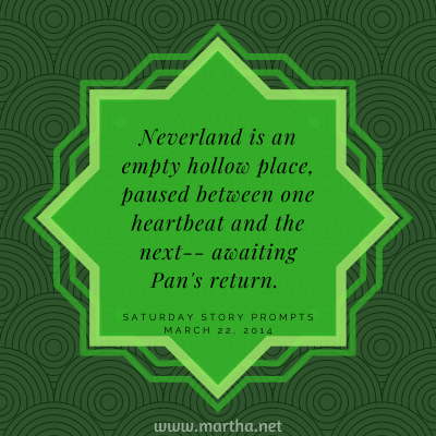 Saturday Story Prompts image for 2014-03-22. Nerverland is an empty, hollow place, paused between one heartbeat and the next-- awaiting Pan's return. written by Martha Bechtel