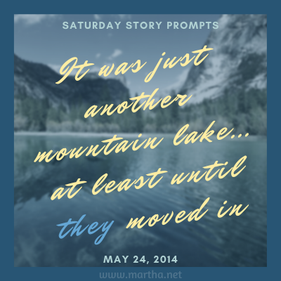 It was just another mountain lake... at least until they moved in Saturday Story Prompt. May 24, 2014