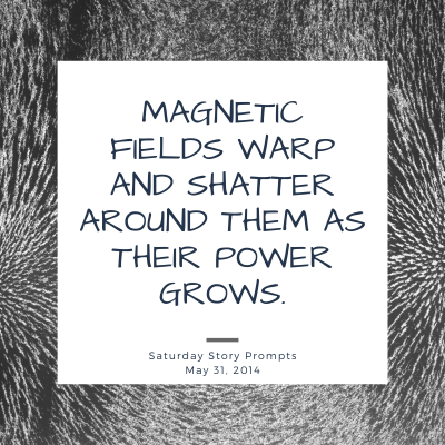 Magnetic fields warp and shatter around them as their power grows. Saturday Story Prompt. May 31, 2014