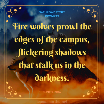 Fire wolves prowl the edges of the campus, flickering shadows that stalk us in the darkness. Saturday Story Prompt. June 7, 2014