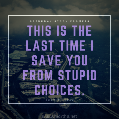 """""""This is the last time I save you from stupid choices."""" Saturday Story Prompt. July 5, 2014"""