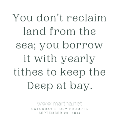 You don't reclaim land from the sea; you borrow it with yearly tithes to keep the Deep at bay. Saturday Story Prompt. September 20, 2014