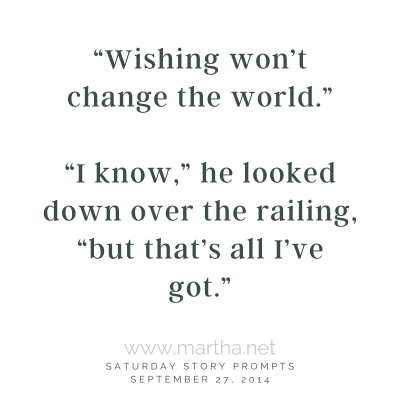 """""""Wishing won't change the world."""" Saturday Story Prompt. September 27, 2014"""
