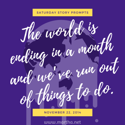 The world is ending in a month and we've run out of things to do. Saturday Story Prompt. November 22, 2014