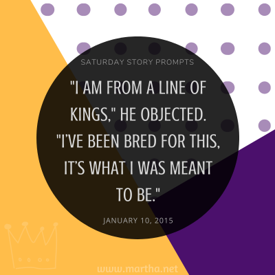 I am from a line of Kings, he objected. I've been bred for this, it's what I was meant to be. Saturday Story Prompt. January 10, 2015