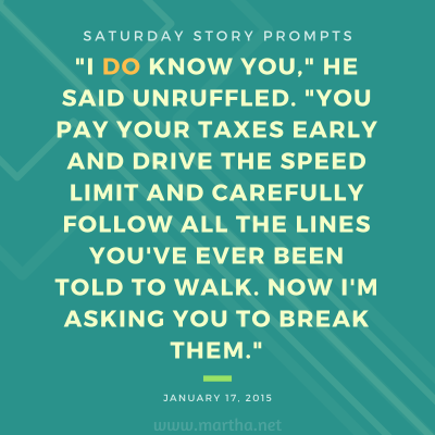I do know you, he said unruffled. You pay your taxes early and drive the speed limit and carefully follow all the lines you've ever been told to walk. Now I'm asking you to break them. Saturday Story Prompt. January 17, 2015