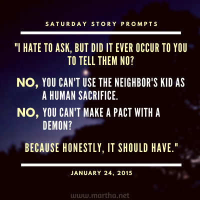 I hate to ask, but did it ever occur to you to tell them no? No, you can't use the neighbor's kid as a human sacrifice. No, you can't make a pact with a demon? Because honestly, it should have. Saturday Story Prompt. January 24, 2015