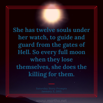 She has twelve souls under her watch, to guide and guard from the gates of Hell. So every full moon when they lose themselves, she does the killing for them. Saturday Story Prompt. January 3, 2015